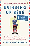 Bringing up bébé : One American mother discovers the wisdom of French parenting - with bébé day by day, 100 keys to French parenting